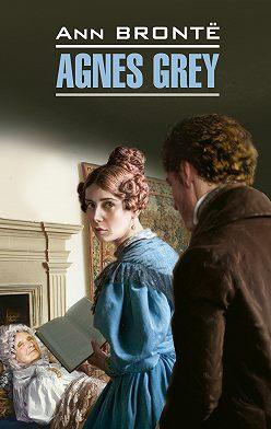 Энн Бронте - Agnes Grey / Агнес Грей. Книга для чтения на английском языке