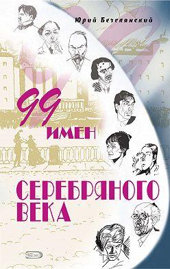 Юрий Безелянский - 99 имен Серебряного века