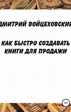 Дмитрий Войцеховский - Как быстро создавать книги для продажи