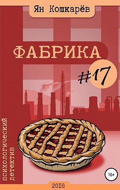 Ян Кошкарев - Фабрика #17
