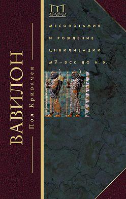 Пол Кривачек - Вавилон. Месопотамия и рождение цивилизации. MV–DCC до н. э.