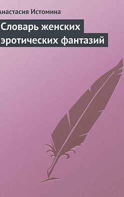 Анастасия Истомина - Словарь женских эротических фантазий