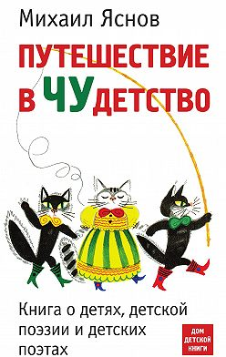 Михаил Яснов - Путешествие вчудетство. Книга одетях, детской поэзии идетских поэтах