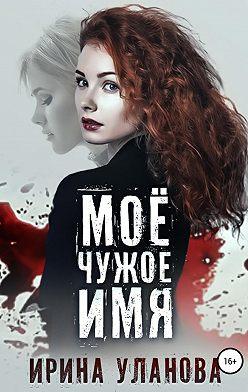 Ирина Уланова - Моё чужое имя
