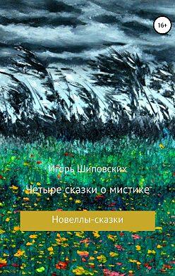 Игорь Шиповских - Четыре сказки о мистике
