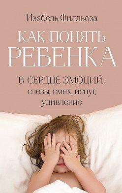Изабель Филльоза - Как понять ребенка. В сердце эмоций: слезы, смех, испуг, удивление
