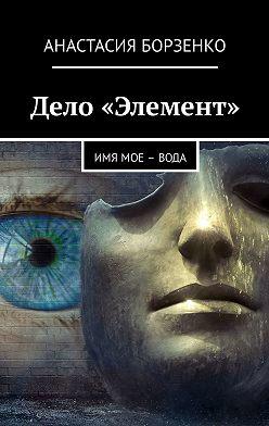 Анастасия Борзенко - Дело «Элемент». ИМЯ МОЕ – ВОДА