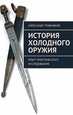 Александр Травников - История холодного оружия. Опыт практического исследования