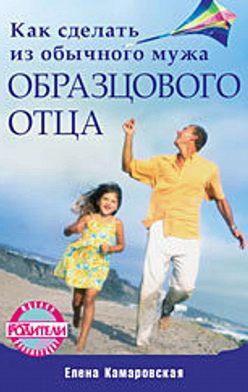 Елена Камаровская - Как сделать из обычного мужа образцового отца