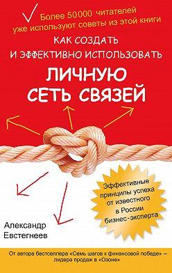 Александр Евстегнеев - Как создать и эффективно использовать личную сеть связей