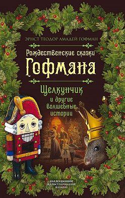 Эрнст Гофман - Рождественские сказки Гофмана. Щелкунчик и другие волшебные истории
