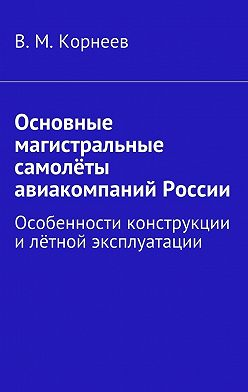 В. Корнеев - Основные магистральные самолёты авиакомпаний России. Особенности конструкции илётной эксплуатации