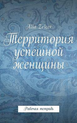 Alla Zelcer - Территория успешной женщины. Рабочая тетрадь