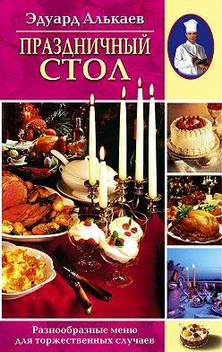 Эдуард Алькаев - Праздничный стол. Разнообразные меню для торжественных случаев