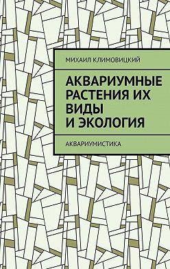 Михаил Климовицкий - Аквариумные растения их виды иэкология. Аквариумистика