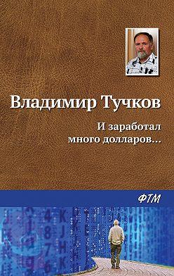 Владимир Тучков - И заработал много долларов…