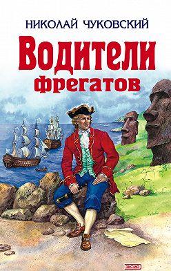 Николай Чуковский - Водители фрегатов