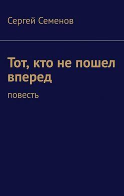 Сергей Семенов - Тот, кто непошел вперед. Повесть