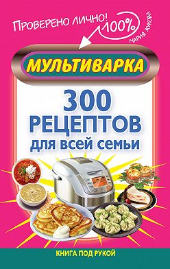 Мария Жукова - Мультиварка. 300 рецептов для всей семьи