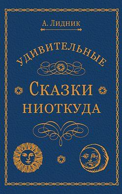 Лидия Алексеева - Удивительные сказки ниоткуда