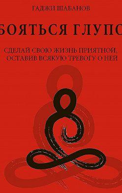 Гаджи Шабанов - Бояться глупо. Сделай свою жизнь приятной оставив всякую тревогу о ней