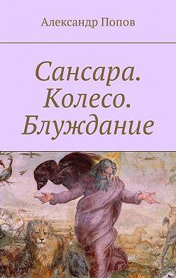 Александр Попов - Сансара. Колесо. Блуждание