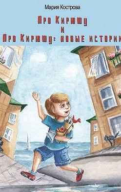 Мария Кострова - «Про Кирюшу» и«Про Кирюшу: новые истории»