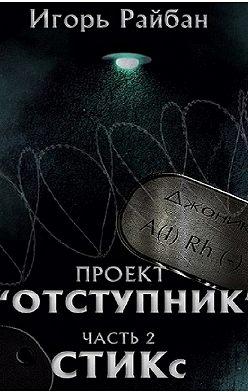 Игорь Райбан - Проект «Отступник». Часть 2. СТИКс