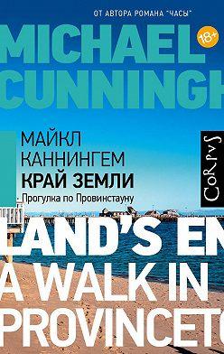 Майкл Каннингем - Край земли. Прогулка по Провинстауну