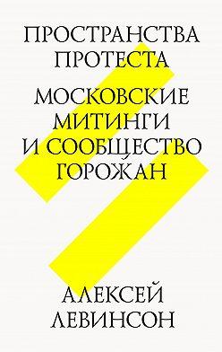 Алексей Левинсон - Пространства протеста. Московские митинги и сообщество горожан