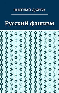 Николай Дьячук - Русский фашизм