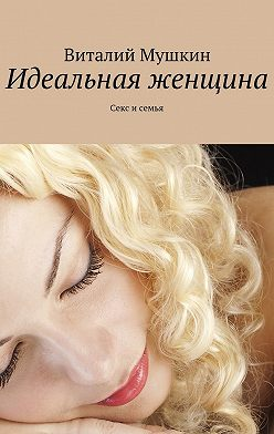 Виталий Мушкин - Идеальная женщина. Секс и семья