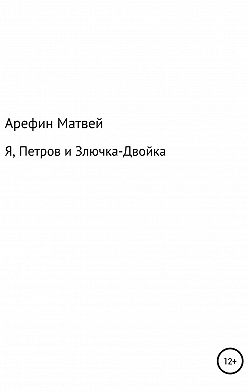 Матвей Арефин - Я, Петров и Злючка-Двойка