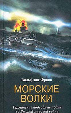 Вольфганг Франк - Морские волки. Германские подводные лодки во Второй мировой войне