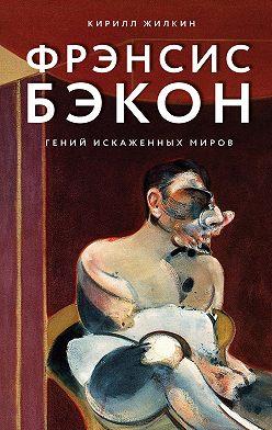 Кирилл Жилкин - Фрэнсис Бэкон. Гений искаженных миров