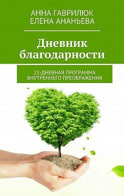 Анна Гаврилюк - Дневник благодарности. 21-дневная программа внутреннего преображения