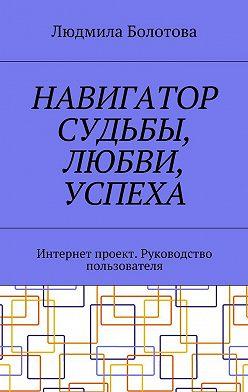 Людмила Болотова - Навигатор судьбы, любви, успеха. Интернет проект. Руководство пользователя