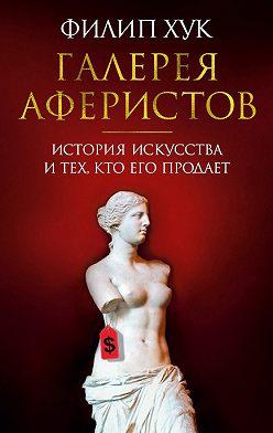 Филип Хук - Галерея аферистов. История искусства и тех, кто его продает