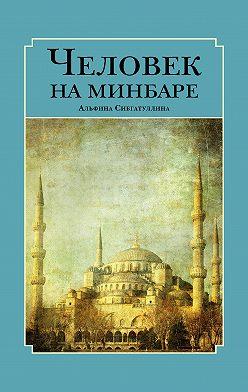 Альфина Сибгатуллина - Человек на минбаре. Образ мусульманского лидера в татарской и турецкой литературах (конец ХIХ – первая треть ХХ в.)