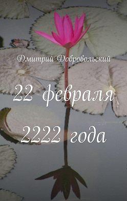 Дмитрий Добровольский - 22февраля 2222года