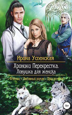 Ирина Успенская - Хроники Перекрестка. Ловушка для жениха