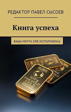 Елена Сысоева - Книга успеха. Ваша мечта уже исполнилась
