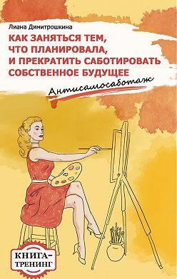 Лиана Димитрошкина - Как заняться тем, что планировала и прекратить саботировать собственное будущее. Антисамосаботаж. Книга-тренинг
