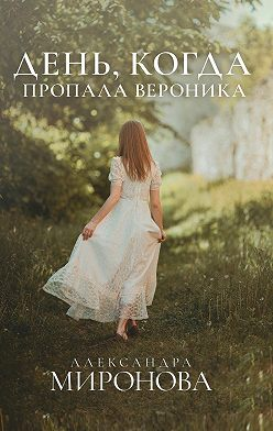 Александра Миронова - День, когда пропала Вероника