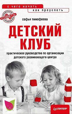 Софья Тимофеева - Детский клуб: с чего начать, как преуспеть
