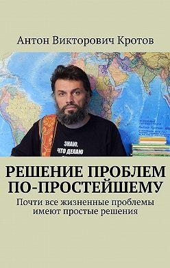 Антон Кротов - Решение проблем по-простейшему. Почти все жизненные проблемы имеют простые решения