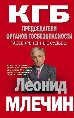 Леонид Млечин - КГБ. Председатели органов госбезопасности. Рассекреченные судьбы