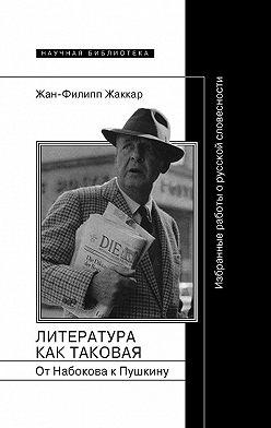Жан-Филипп Жаккар - Литература как таковая. От Набокова к Пушкину. Избранные работы о русской словесности