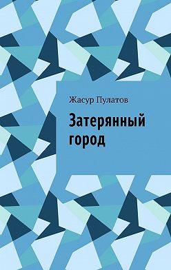 Жасур Пулатов - Затерянный город