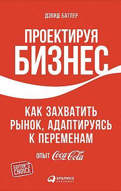 Дэвид Батлер - Проектируя бизнес: Как захватить рынок, адаптируясь к переменам. Опыт Coca-Cola